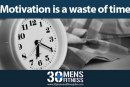 Motivation is a waste of time